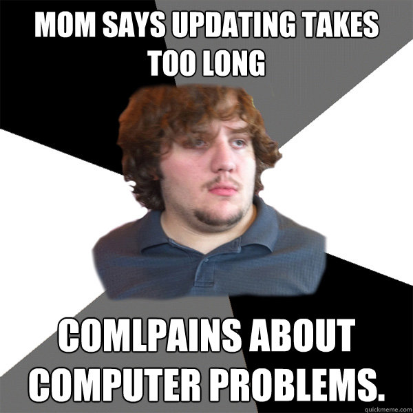 Mom says updating takes too long comlpains about computer problems. - Mom says updating takes too long comlpains about computer problems.  Family Tech Support Guy