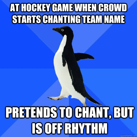 At hockey game when crowd starts chanting team name pretends to chant, but is off rhythm - At hockey game when crowd starts chanting team name pretends to chant, but is off rhythm  Socially Awkward Penguin