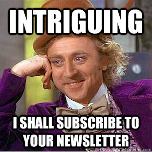 intriguing I shall subscribe to your newsletter - intriguing I shall subscribe to your newsletter  Creepy Wonka