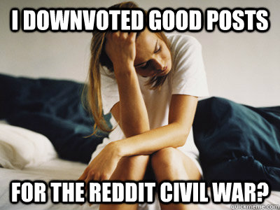 I downvoted good posts For the reddit civil war?  Regretful Rachel