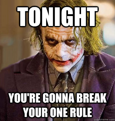 TONIGHT YOU'RE GONNA BREAK YOUR ONE RULE