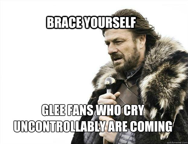 BRACE YOURSELf glee fans who cry uncontrollably are coming - BRACE YOURSELf glee fans who cry uncontrollably are coming  BRACE YOURSELF SOLO QUEUE