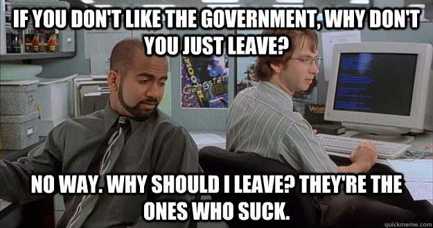 if you don't like the government, why don't you just leave? no way. why should i leave? they're the ones who suck. - if you don't like the government, why don't you just leave? no way. why should i leave? they're the ones who suck.  michael and samir office space