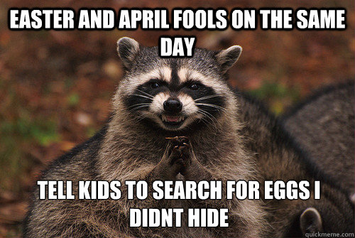 Easter and april fools on the same day tell kids to search for eggs I didnt hide - Easter and april fools on the same day tell kids to search for eggs I didnt hide  Insidious Racoon 2