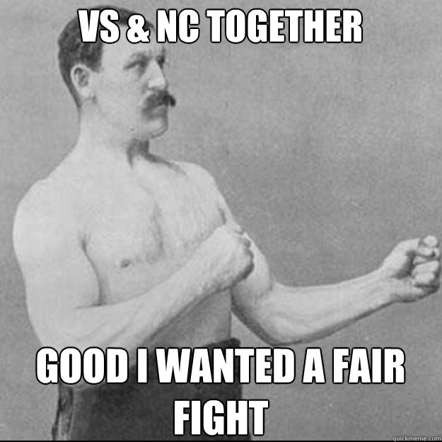 VS & NC together good I wanted a fair fight