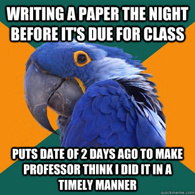 writing a paper the night before it's due for class puts date of 2 days ago to make professor think I did it in a timely manner - writing a paper the night before it's due for class puts date of 2 days ago to make professor think I did it in a timely manner  Paranoid Parrot