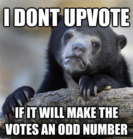 I dont upvote  if it will make the votes an odd number - I dont upvote  if it will make the votes an odd number  Confession Bear