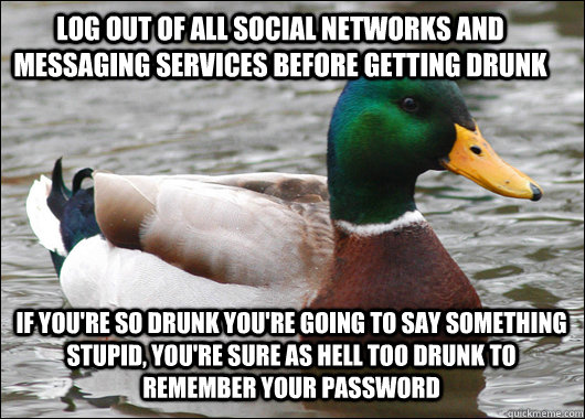 Log out of all social networks and messaging services before getting drunk If you're so drunk you're going to say something stupid, you're sure as hell too drunk to remember your password - Log out of all social networks and messaging services before getting drunk If you're so drunk you're going to say something stupid, you're sure as hell too drunk to remember your password  Actual Advice Mallard
