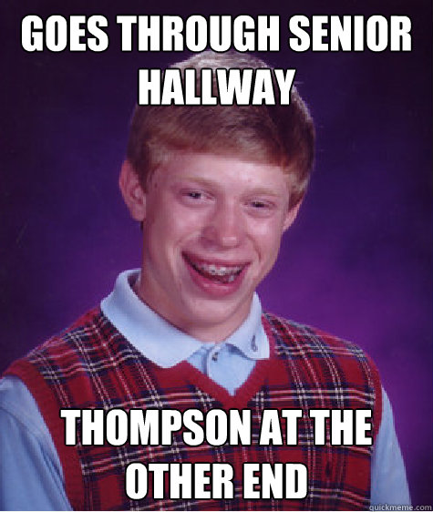 Goes through senior hallway Thompson at the other end Caption 3 goes here  Bad Luck Brian