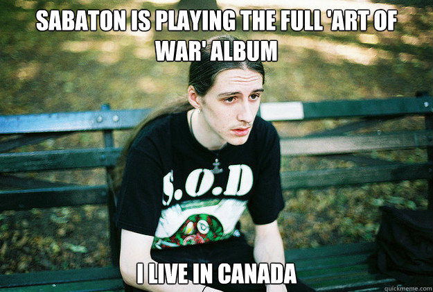 Sabaton is playing the full 'Art of war' album I live in canada - Sabaton is playing the full 'Art of war' album I live in canada  First World Metal Problems