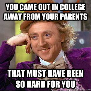 You came out in college away from your parents That must have been so hard for you - You came out in college away from your parents That must have been so hard for you  You get nothing wonka