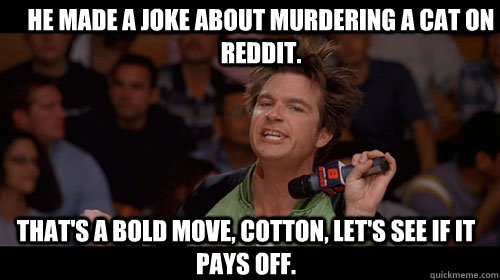 He made a joke about murdering a cat on reddit. that's a bold move, cotton, let's see if it pays off.