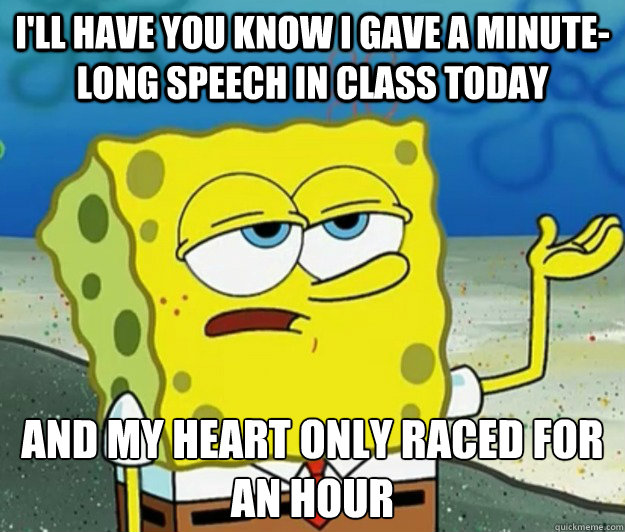 I'll have you know I gave a minute-long speech in class today and my heart only raced for an hour - I'll have you know I gave a minute-long speech in class today and my heart only raced for an hour  Tough Spongebob