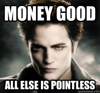 MONEY GOOD ALL ELSE IS POINTLESS