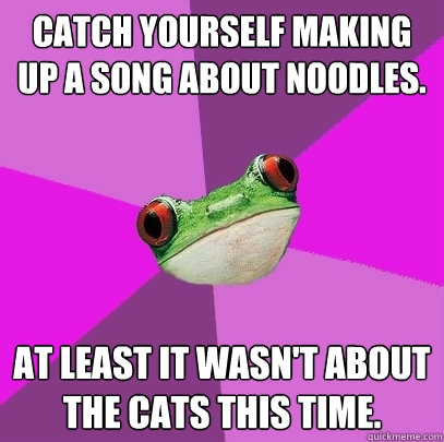Catch yourself making up a song about noodles.  At least it wasn't about the cats this time.  - Catch yourself making up a song about noodles.  At least it wasn't about the cats this time.   Foul Bachelorette Frog