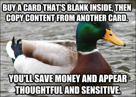 Buy a card that's blank inside, then copy content from another card. You'll save money and appear thoughtful and sensitive. - Buy a card that's blank inside, then copy content from another card. You'll save money and appear thoughtful and sensitive.  Actual Advice Mallard