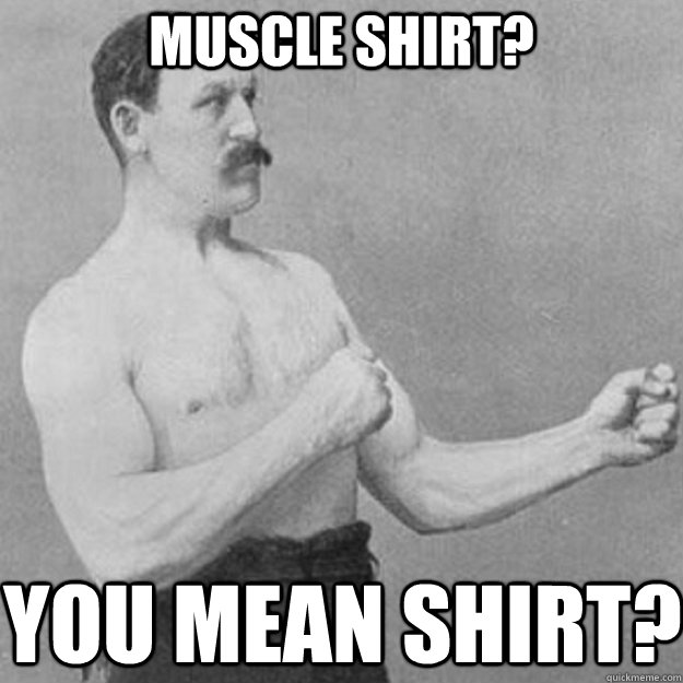 Muscle Shirt? You mean Shirt? - Muscle Shirt? You mean Shirt?  overly manly man