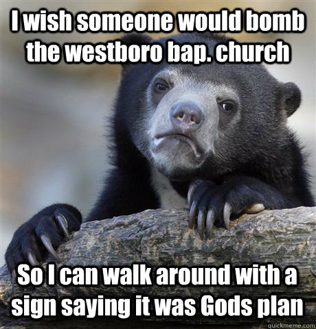 I wish someone would bomb the westboro bap. church So I can walk around with a sign saying it was Gods plan - I wish someone would bomb the westboro bap. church So I can walk around with a sign saying it was Gods plan  Confession Bear
