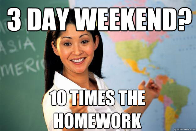 3 day weekend? 10 times the homework - 3 day weekend? 10 times the homework  Unhelpful High School Teacher