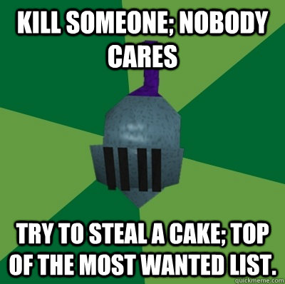 kill someone; nobody cares try to steal a cake; top of the most wanted list.