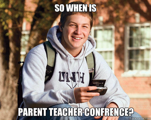 So when is Parent teacher confrence? - So when is Parent teacher confrence?  College Freshman