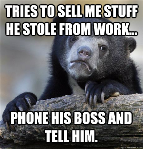 Tries to sell me stuff he stole from work... Phone his boss and tell him. - Tries to sell me stuff he stole from work... Phone his boss and tell him.  Confession Bear