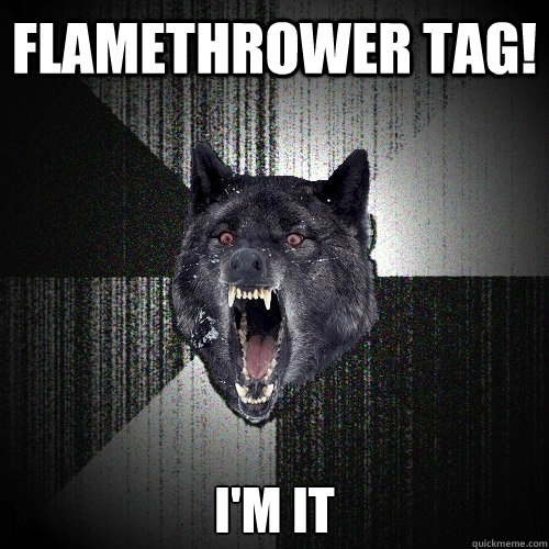FLAMETHROWER TAG! I'M IT - FLAMETHROWER TAG! I'M IT  Insanity Wolf