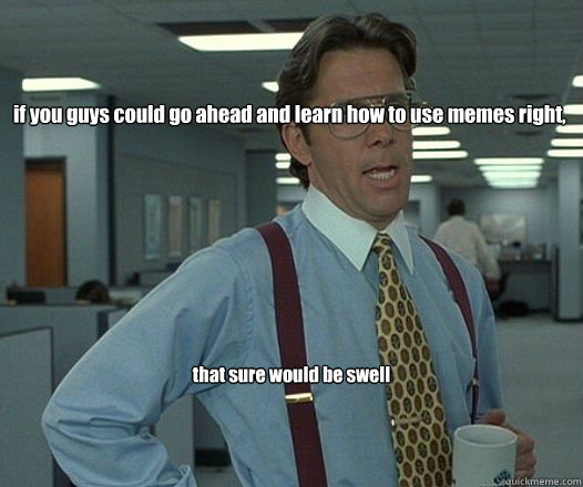 if you guys could go ahead and learn how to use memes right,  that sure would be swell - if you guys could go ahead and learn how to use memes right,  that sure would be swell  Bill Lumbergh - Thatd be great.