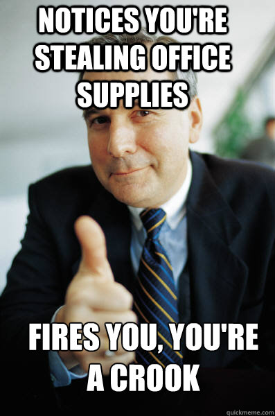 Notices you're stealing office supplies fires you, you're a crook - Notices you're stealing office supplies fires you, you're a crook  Good Guy Boss
