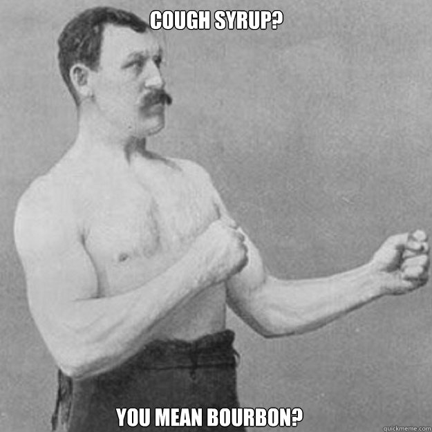 Cough Syrup? you mean Bourbon?  - Cough Syrup? you mean Bourbon?   overly manly man