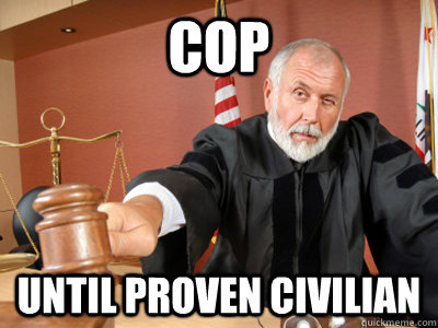 Cop until proven civilian - Cop until proven civilian  Judge