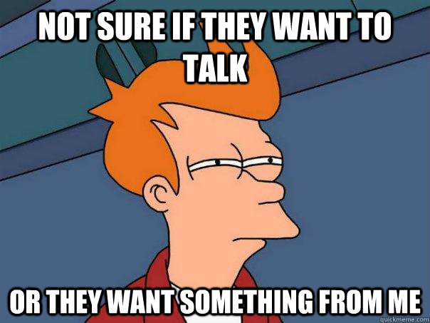 Not sure if they want to talk Or they want something from me - Not sure if they want to talk Or they want something from me  Futurama Fry