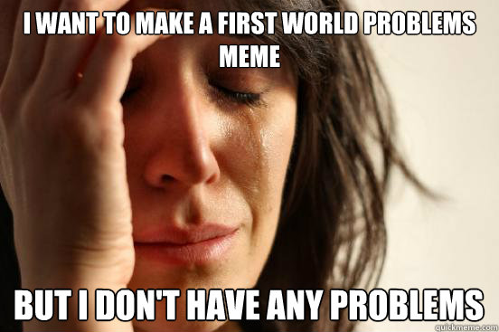 I Want to make a First World Problems meme But I don't have any problems - I Want to make a First World Problems meme But I don't have any problems  First World Problems