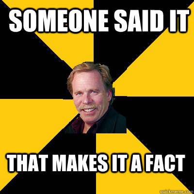 someone said it that makes it a fact - someone said it that makes it a fact  John Steigerwald