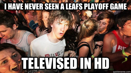 I have never seen a leafs playoff game  Televised in HD - I have never seen a leafs playoff game  Televised in HD  Sudden Clarity Clarence Neopet
