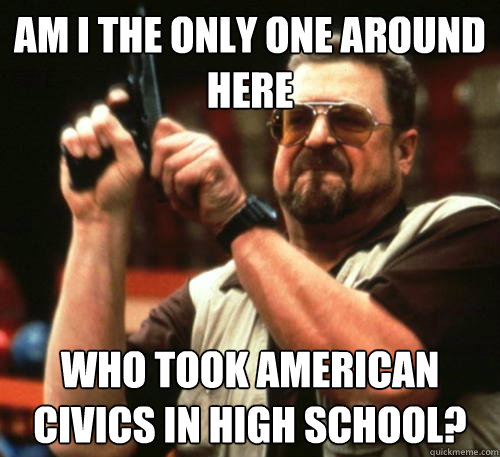 Am i the only one around here Who took american civics in high school? - Am i the only one around here Who took american civics in high school?  Am I The Only One Around Here