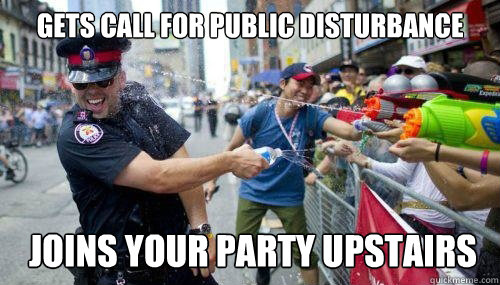 gets call for public disturbance joins your party upstairs - gets call for public disturbance joins your party upstairs  Good Guy Cop