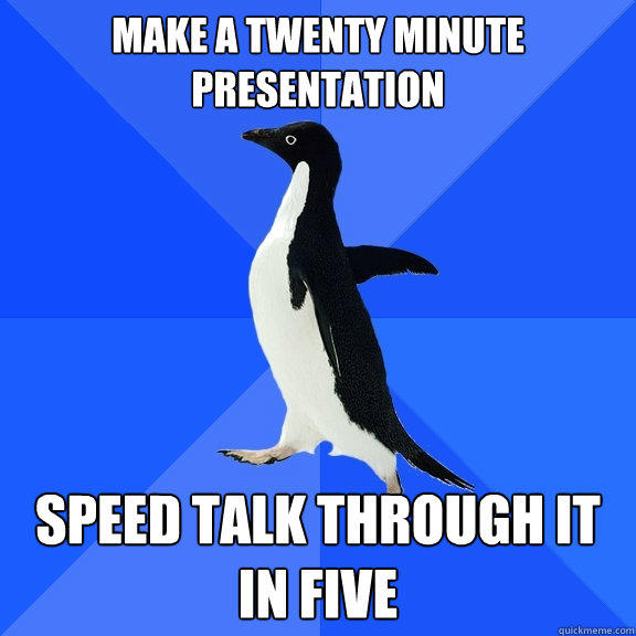 Make a twenty minute presentation Speed talk through it in five - Make a twenty minute presentation Speed talk through it in five  Socially Awkward Penguin
