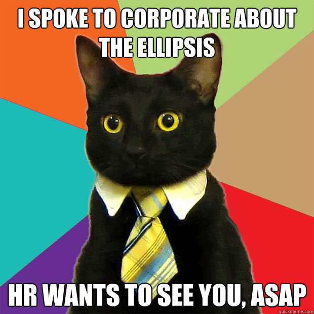 i spoke to corporate about the ellipsis hr wants to see you, asap - i spoke to corporate about the ellipsis hr wants to see you, asap  Business Cat