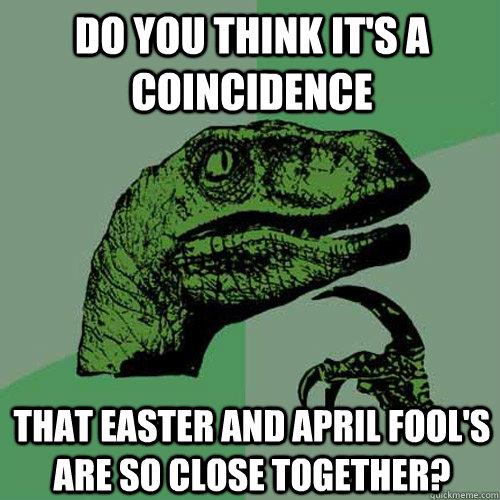do you think it's a coincidence that easter and april fool's are so close together? - do you think it's a coincidence that easter and april fool's are so close together?  Philosoraptor