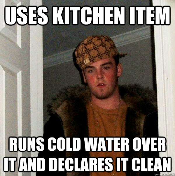 Uses kitchen item Runs cold water over it and declares it clean - Uses kitchen item Runs cold water over it and declares it clean  Scumbag Steve