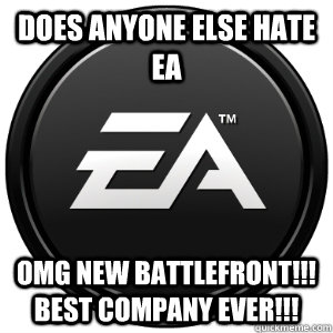 DOES ANYONE ELSE HATE EA OMG NEW BATTLEFRONT!!! BEST COMPANY EVER!!!