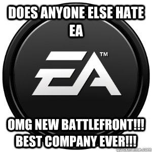 DOES ANYONE ELSE HATE EA OMG NEW BATTLEFRONT!!! BEST COMPANY EVER!!! - DOES ANYONE ELSE HATE EA OMG NEW BATTLEFRONT!!! BEST COMPANY EVER!!!  Scumbag EA