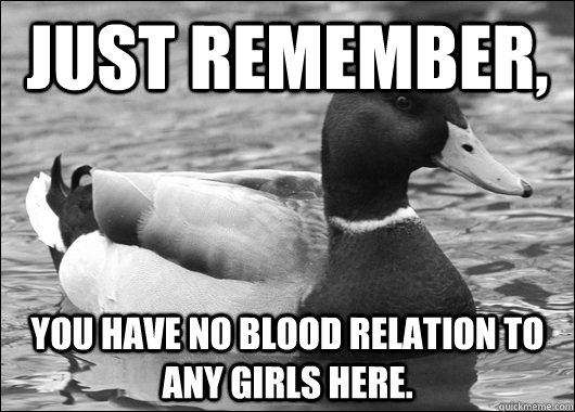 Just remember, you have no blood relation to any girls here. - Just remember, you have no blood relation to any girls here.  Ambiguous Advice Mallard