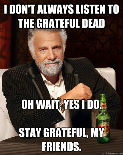 I don't always listen to The Grateful Dead Oh wait, yes I do.  Stay Grateful, my friends. - I don't always listen to The Grateful Dead Oh wait, yes I do.  Stay Grateful, my friends.  The Most Interesting Man In The World