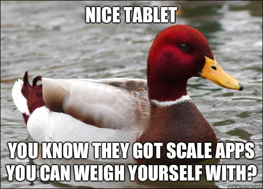 Nice tablet  You know they got scale apps you can weigh yourself with? - Nice tablet  You know they got scale apps you can weigh yourself with?  Malicious Advice Mallard