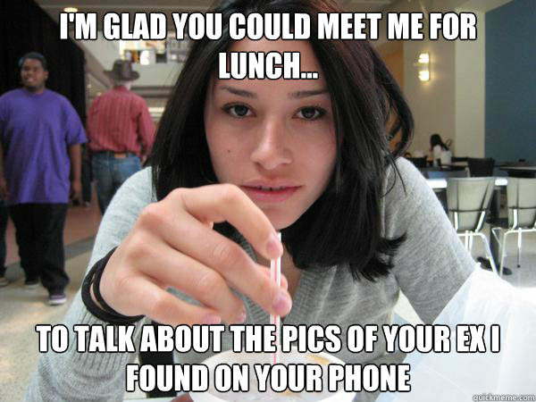 I'm glad you could meet me for lunch... To talk about the pics of your ex i found on your phone - I'm glad you could meet me for lunch... To talk about the pics of your ex i found on your phone  Lunch Ambush