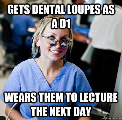 Gets dental loupes as a d1 wears them to lecture the next day  overworked dental student