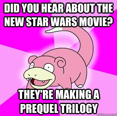 Did you hear about the new star wars movie? They're making a prequel trilogy  - Did you hear about the new star wars movie? They're making a prequel trilogy   Slowpoke