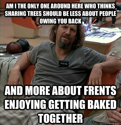 Am i the only one around here who thinks sharing trees should be less about people owing you back And more about frents enjoying getting baked together - Am i the only one around here who thinks sharing trees should be less about people owing you back And more about frents enjoying getting baked together  The Dude